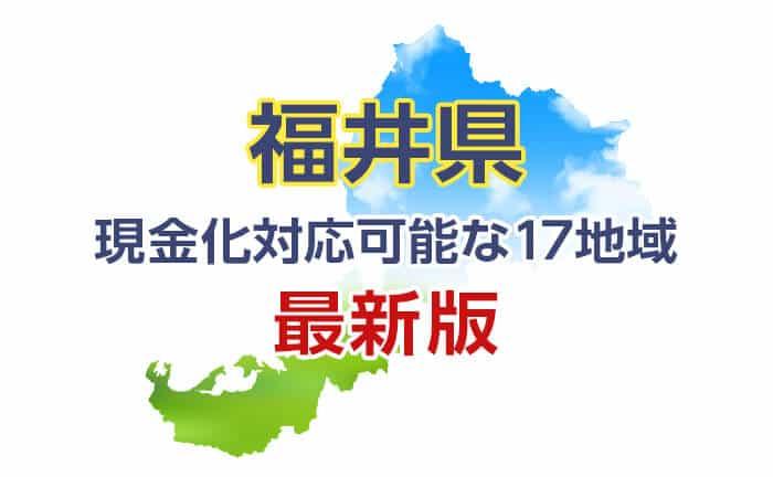 《福井県》現金化対応可能な17地域