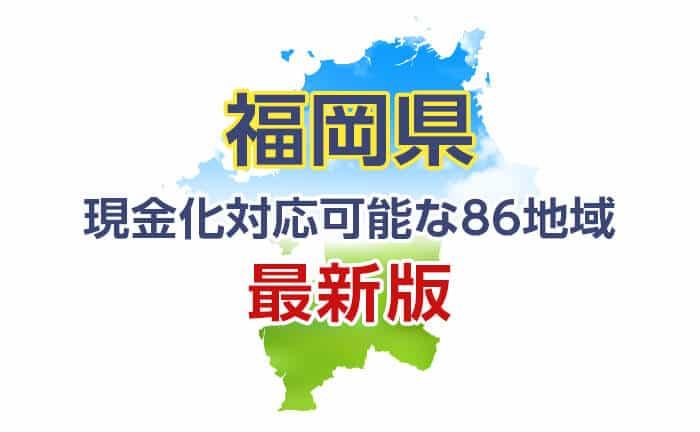 《福岡県》現金化対応可能な86地域《最新版》