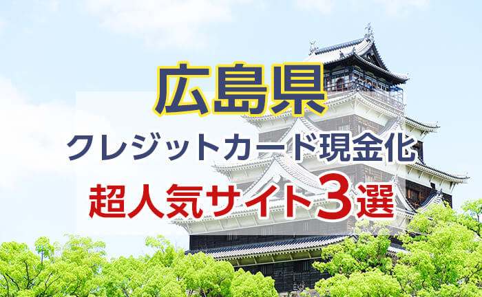 《広島県》クレジットカード現金化できる超人気サイト3選