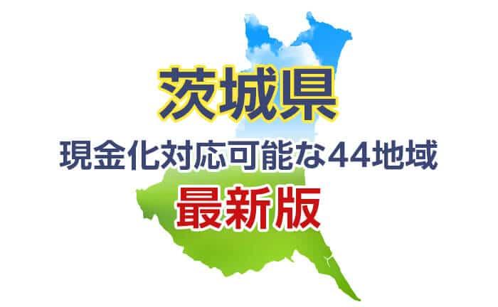 《茨城県》現金化対応可能な44地域