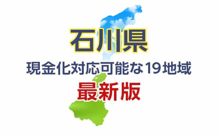 《石川県》現金化対応可能な19地域