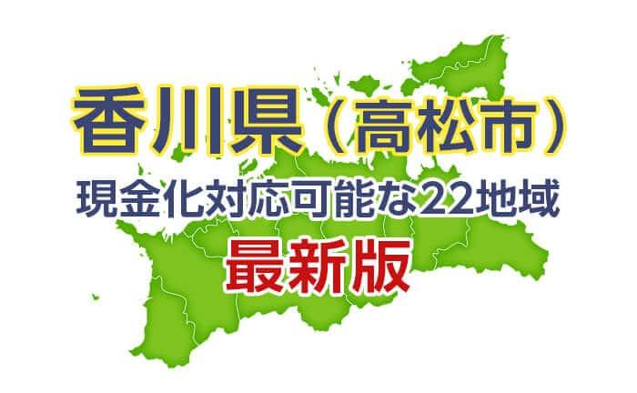 《香川県》現金化対応可能な22地域《最新版》
