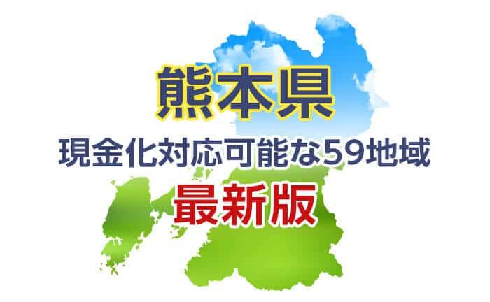 《熊本県》現金化対応可能な59地域《最新版》