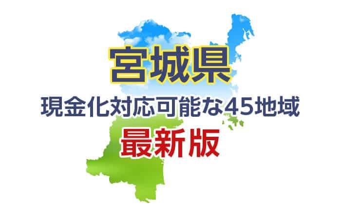 《宮城県》現金化対応可能な45地域《最新版》