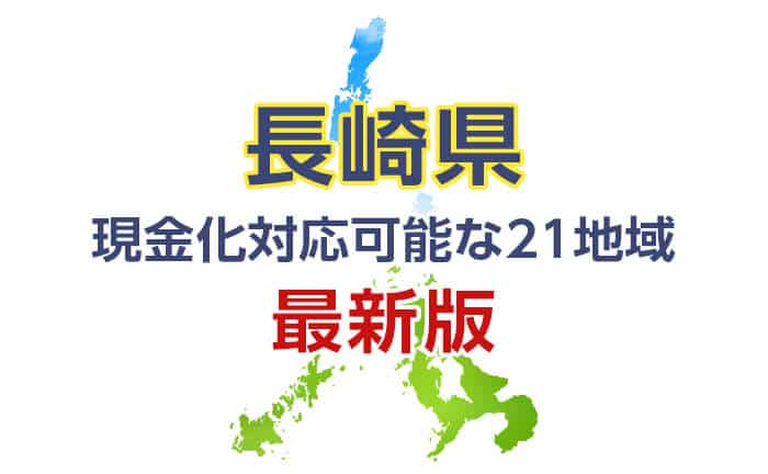 《長崎県》現金化対応可能な21地域