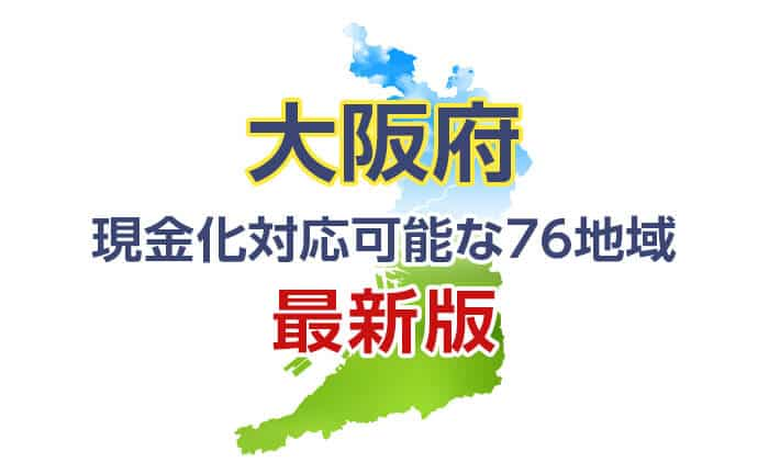 《大阪府》現金化対応可能な76地域《最新版》