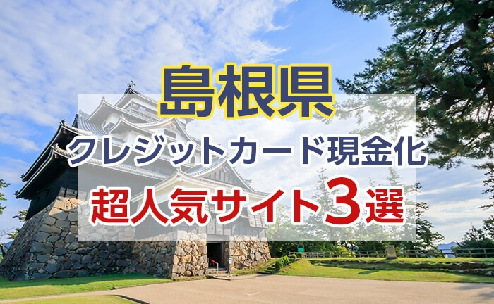 《島根県》クレジットカード現金化できる超人気サイト3選