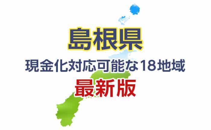 《島根県》現金化対応可能な18地域