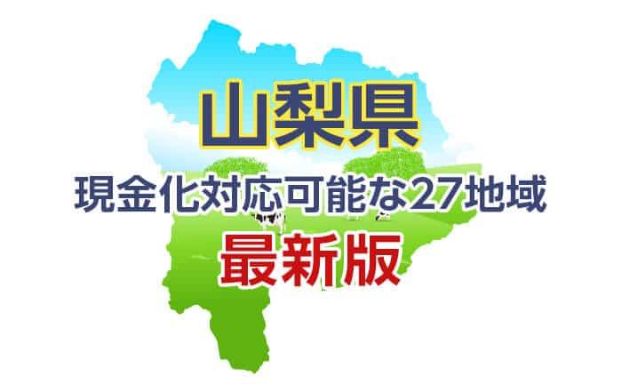 《山梨県》現金化対応可能な27地域