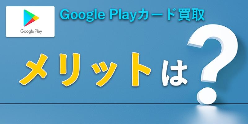 GooglePlayカード買取にはどんなメリットがある?